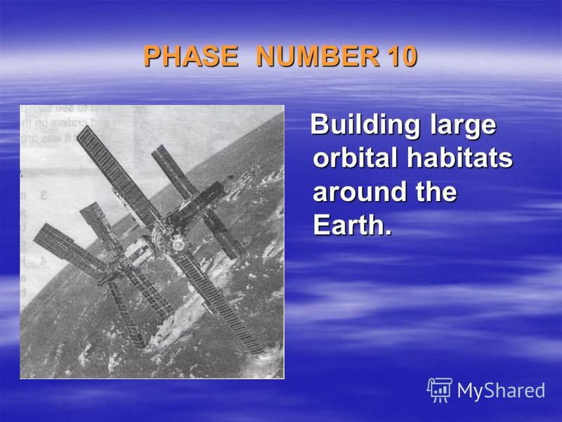 PHASE NUMBER 10 Building large orbital habitats around the Earth. Building large orbital habitats around the Earth.