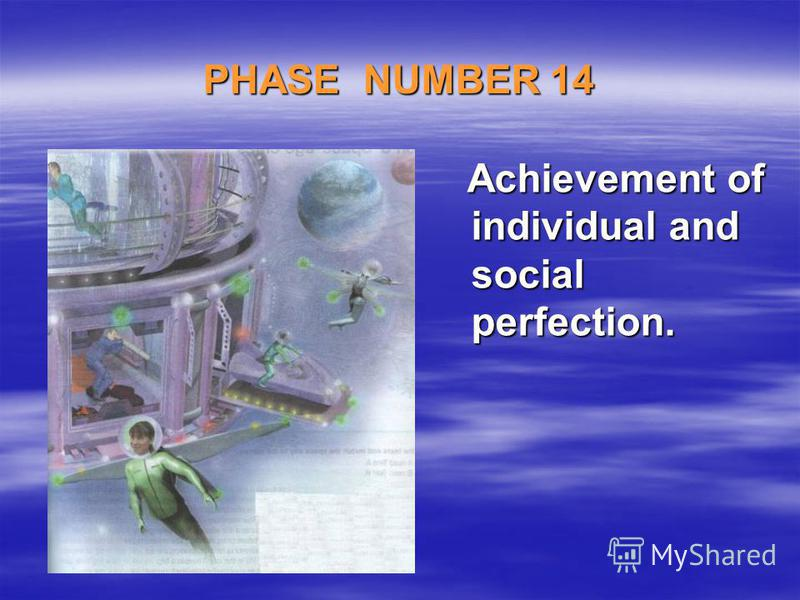 PHASE NUMBER 14 Achievement of individual and social perfection. Achievement of individual and social perfection.