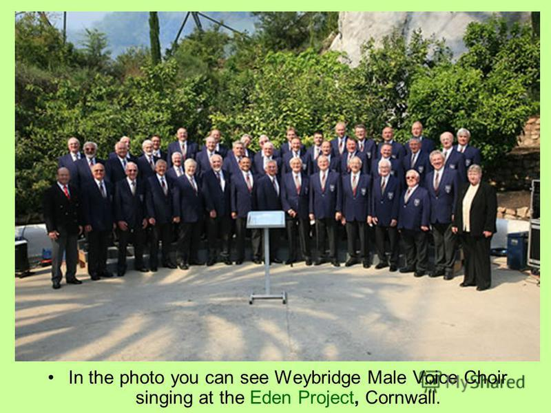 In the photo you can see Weybridge Male Voice Choir singing at the Eden Project, Cornwall.