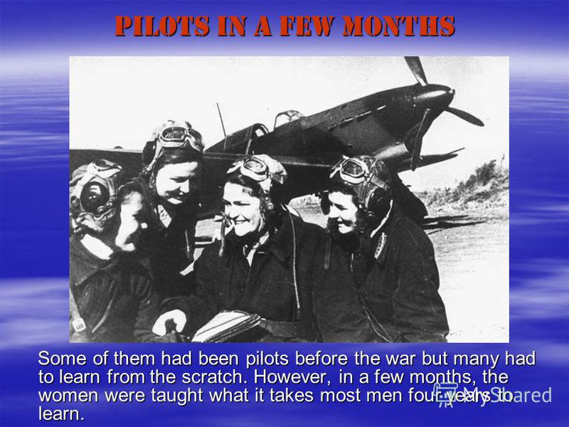 PILOTS in a FEW MONTHS Some of them had been pilots before the war but many had to learn from the scratch. However, in a few months, the women were taught what it takes most men four years to learn. Some of them had been pilots before the war but man
