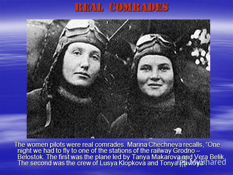 REAL COMRADES The women pilots were real comrades. Marina Chechneva recalls, One night we had to fly to one of the stations of the railway Grodno – Belostok. The first was the plane led by Tanya Makarova and Vera Belik. The second was the crew of Lus
