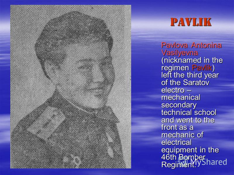 PAVLIK Pavlova Antonina Vasilyevna (nicknamed in the regimen Pavlik) left the third year of the Saratov electro – mechanical secondary technical school and went to the front as a mechanic of electrical equipment in the 46th Bomber Regiment. Pavlova A