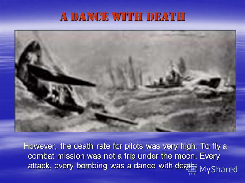 A DANCE WITH DEATH However, the death rate for pilots was very high. To fly a combat mission was not a trip under the moon. Every attack, every bombing was a dance with death. However, the death rate for pilots was very high. To fly a combat mission