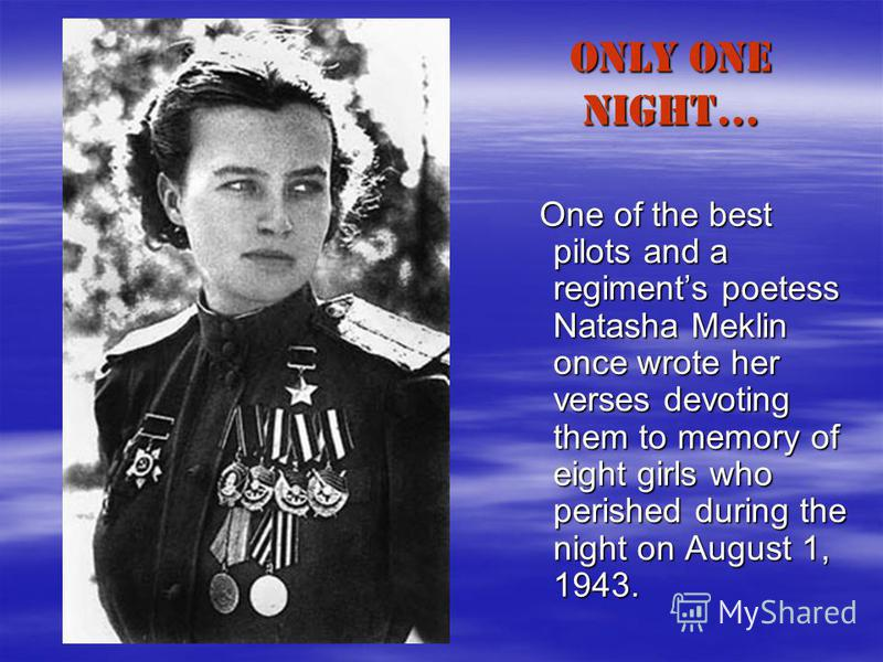 ONLY ONE NIGHT… One of the best pilots and a regiments poetess Natasha Meklin once wrote her verses devoting them to memory of eight girls who perished during the night on August 1, 1943. One of the best pilots and a regiments poetess Natasha Meklin