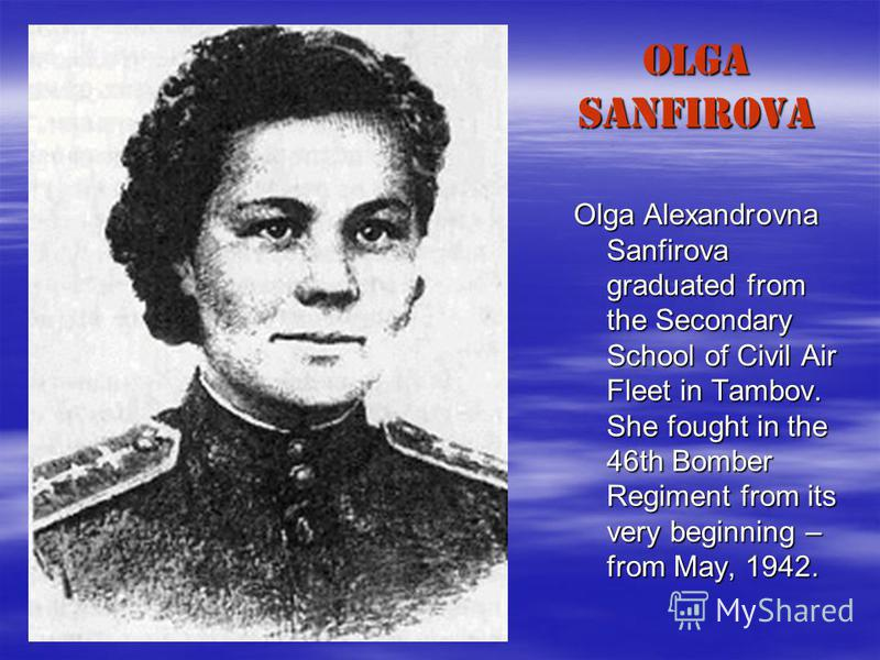 OLGA SANFIROVA Olga Alexandrovna Sanfirova graduated from the Secondary School of Civil Air Fleet in Tambov. She fought in the 46th Bomber Regiment from its very beginning – from May, 1942.