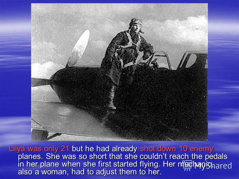 Lilya was only 21 but he had already shot down 10 enemy planes. She was so short that she couldnt reach the pedals in her plane when she first started flying. Her mechanic, also a woman, had to adjust them to her.