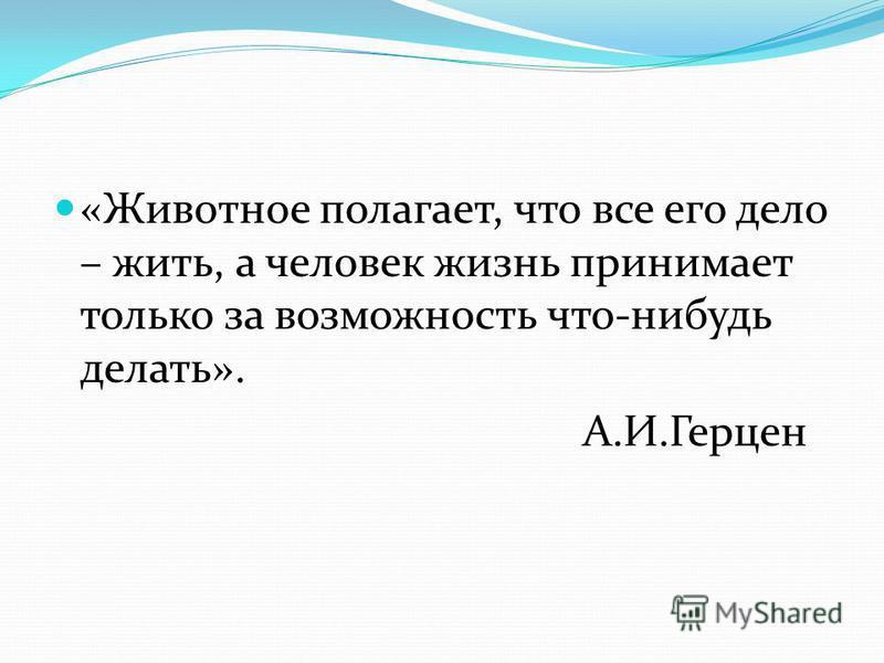 «Животное полагает, что все его дело – жить, а человек жизнь принимает только за возможность что-нибудь делать». А.И.Герцен