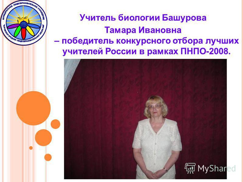 Учитель биологии Башурова Тамара Ивановна – победитель конкурсного отбора лучших учителей России в рамках ПНПО-2008.