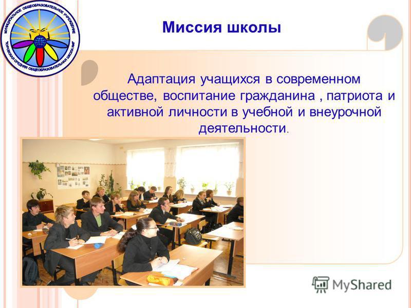 Миссия школы Адаптация учащихся в современном обществе, воспитание гражданина, патриота и активной личности в учебной и внеурочной деятельности.