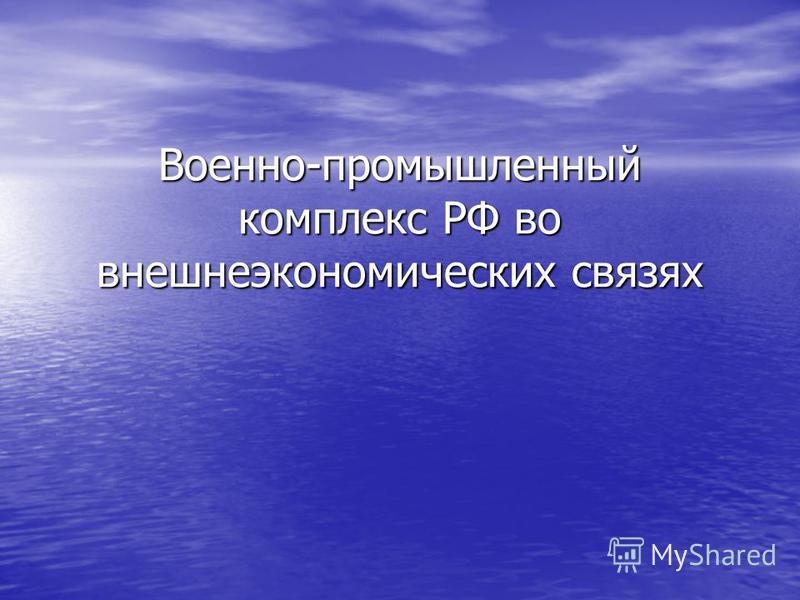 Военно-промышленный комплекс РФ во внешнеэкономических связях