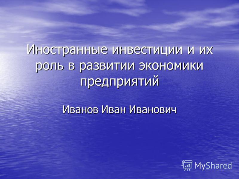 Иностранные инвестиции и их роль в развитии экономики предприятий Иванов Иван Иванович