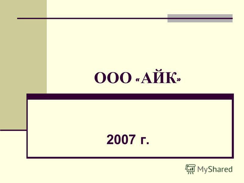 ООО « АЙК » 2007 г.