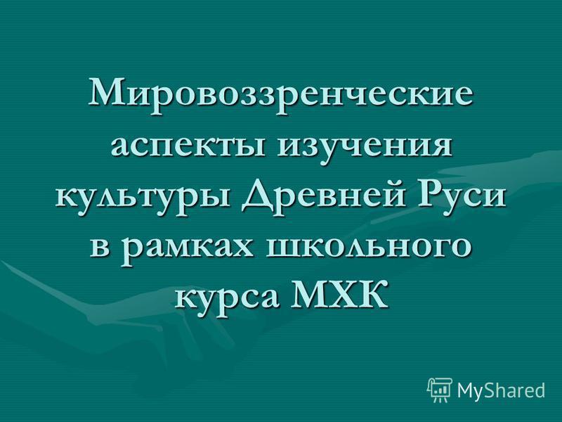 Мировоззренческие аспекты изучения культуры Древней Руси в рамках школьного курса МХК