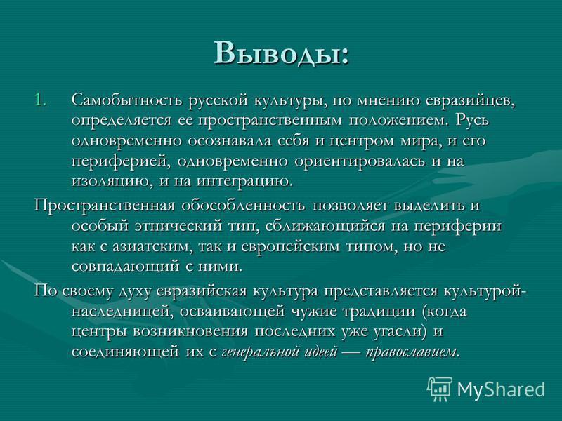 Выводы: 1. Самобытность русской культуры, по мнению евразийцев, определяется ее пространственным положением. Русь одновременно осознавала себя и центром мира, и его периферией, одновременно ориентировалась и на изоляцию, и на интеграцию. Пространстве
