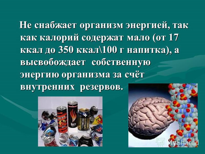 Не снабжает организм энергией, так как калорий содержат мало (от 17 ккал до 350 ккал\100 г напитка), а высвобождает собственную энергию организма за счёт внутренних резервов. Не снабжает организм энергией, так как калорий содержат мало (от 17 ккал до