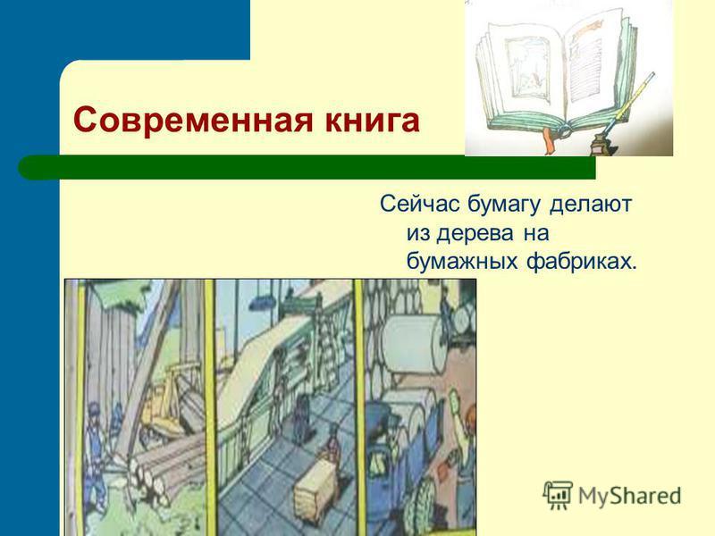 Современная книга Сейчас бумагу делают из дерева на бумажных фабриках.