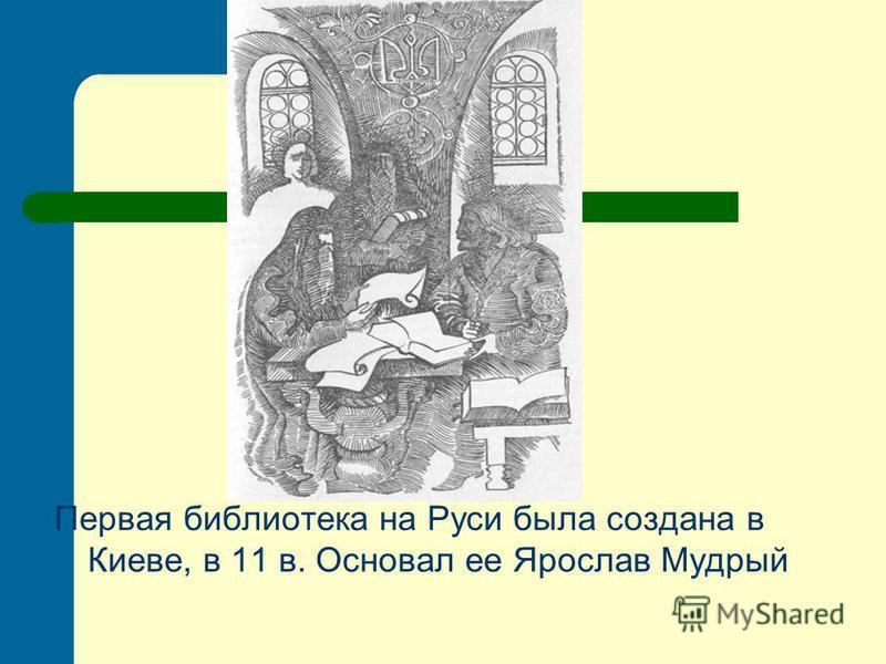 Первая библиотека на Руси была создана в Киеве, в 11 в. Основал ее Ярослав Мудрый