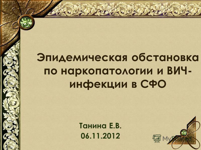 Эпидемическая обстановка по наркопатологии и ВИЧ- инфекции в СФО Танина Е.В. 06.11.2012