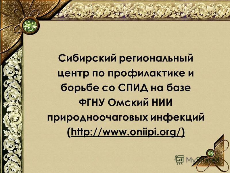 Сибирский региональный центр по профилактике и борьбе со СПИД на базе ФГНУ Омский НИИ природно очаговых инфекций (http://www.oniipi.org/)