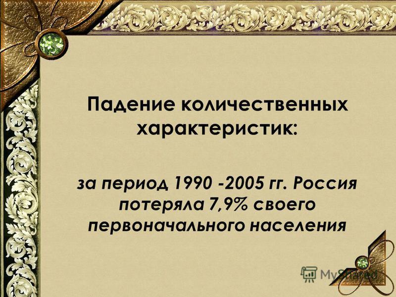 Падение количественных характеристик: за период 1990 -2005 гг. Россия потеряла 7,9% своего первоначального населения