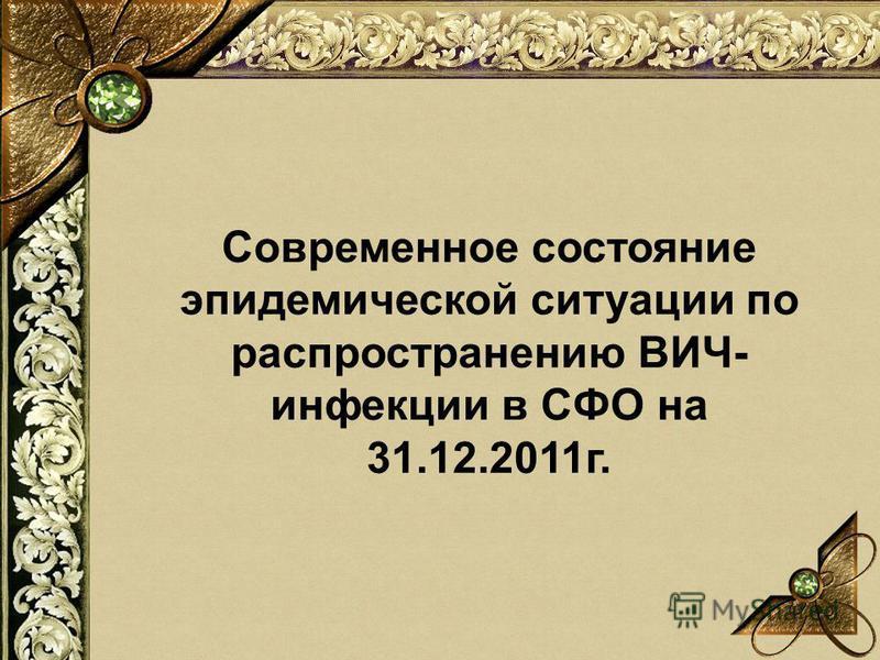 Современное состояние эпидемической ситуации по распространению ВИЧ- инфекции в СФО на 31.12.2011 г.