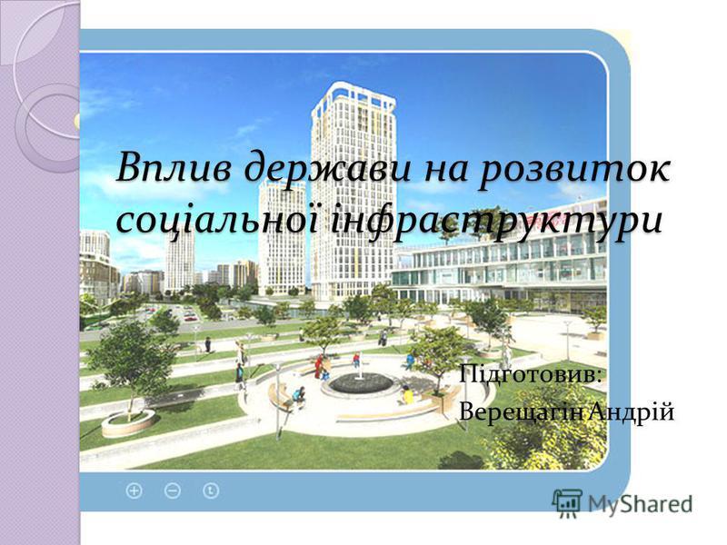 Вплив держави на розвиток соціальної інфраструктури Підготовив: Верещагін Андрій