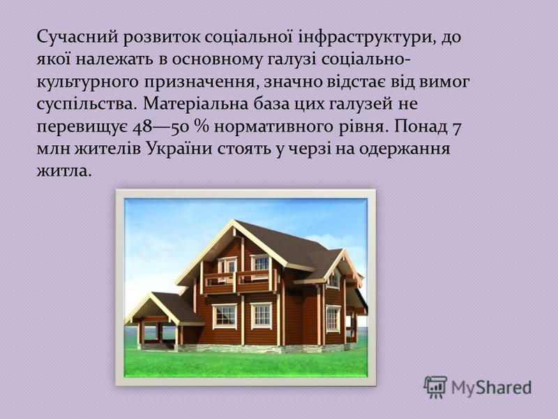Сучасний розвиток соціальної інфраструктури, до якої належать в основному галузі соціально- культурного призначення, значно відстає від вимог суспільства. Матеріальна база цих галузей не перевищує 4850 % нормативного рівня. Понад 7 млн жителів Україн