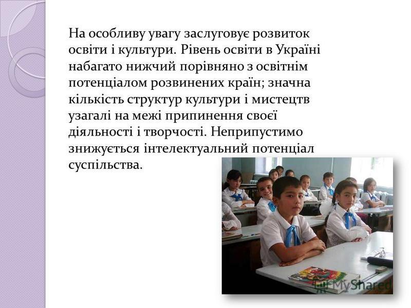 На особливу увагу заслуговує розвиток освіти і культури. Рівень освіти в Україні набагато нижчий порівняно з освітнім потенціалом розвинених країн; значна кількість структур культури і мистецтв узагалі на межі припинення своєї діяльності і творчості.