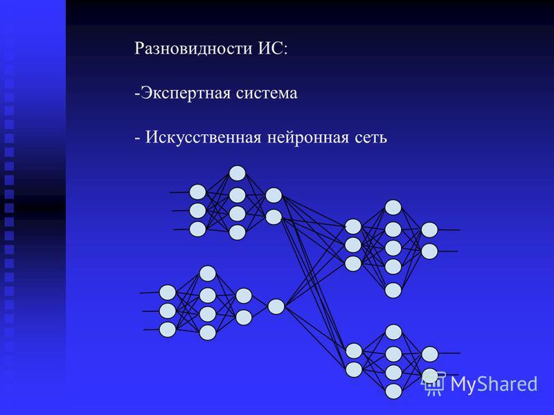 Разновидности ИС: -Экспертная система - Искусственная нейронная сеть