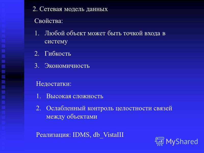 Свойства: 1. Любой объект может быть точкой входа в систему 2. Гибкость 3. Экономичность Недостатки: 1. Высокая сложность 2. Ослабленный контроль целостности связей между объектами Реализация: IDMS, db_VistaIII