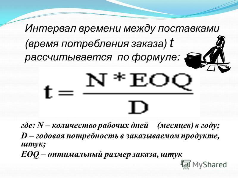 где: N – количество рабочих дней (месяцев) в году; D – годовая потребность в заказываемом продукте, штук; EOQ – оптимальный размер заказа, штук Интервал времени между поставками (время потребления заказа) t рассчитывается по формуле:
