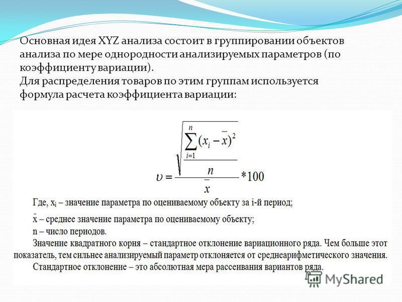 Основная идея XYZ анализа состоит в группировании объектов анализа по мере однородности анализируемых параметров (по коэффициенту вариации). Для распределения товаров по этим группам используется формула расчета коэффициента вариации: