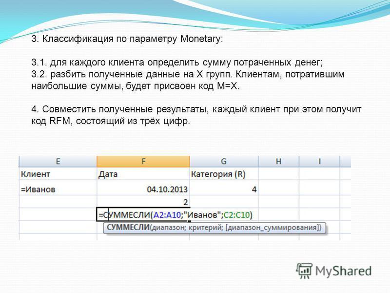 3. Классификация по параметру Monetary: 3.1. для каждого клиента определить сумму потраченных денег; 3.2. разбить полученные данные на Х групп. Клиентам, потратившим наибольшие суммы, будет присвоен код М=Х. 4. Совместить полученные результаты, кажды