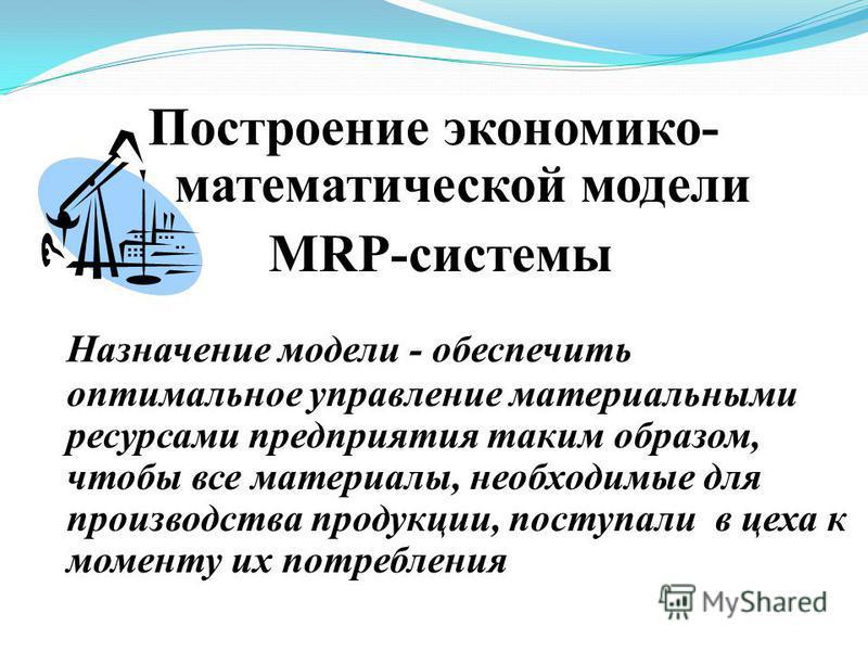 Построение экономико- математической модели MRP-системы Назначение модели - обеспечить оптимальное управление материальными ресурсами предприятия таким образом, чтобы все материалы, необходимые для производства продукции, поступали в цеха к моменту и