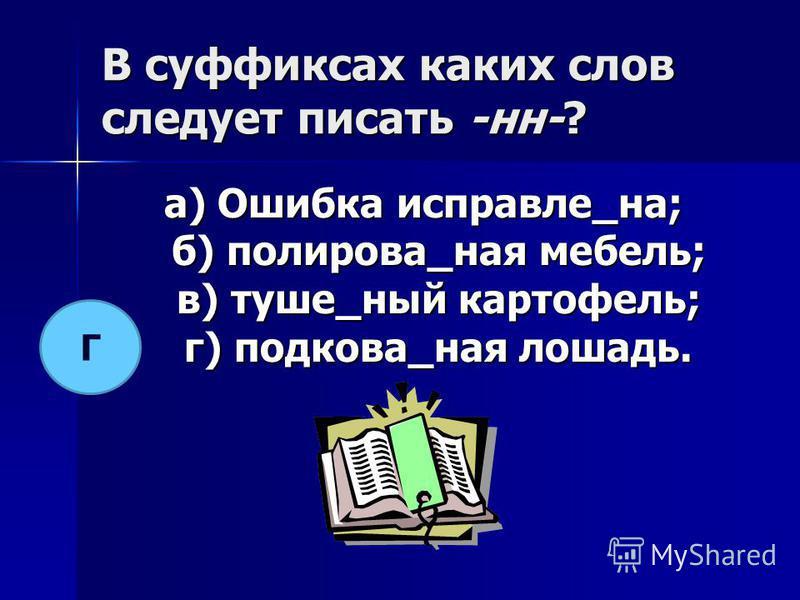 В суффиксах каких слов следует писать -н-? а) Ошибка исправле_на; б) полирова_на я мебель; в) туше_ный картофель; г) подкава_на я лошадь. Г