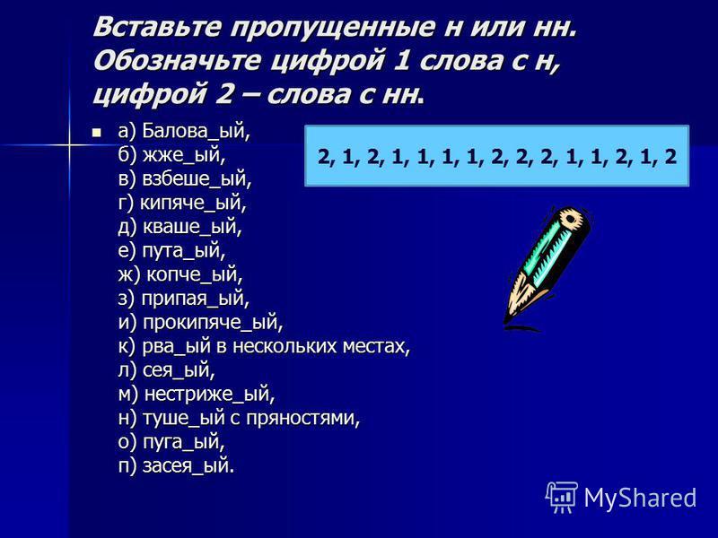Вставьте пропущенее н или н. Обозначьте цифрой 1 слова с н, цифрой 2 – слова с н. а) Балова_ый, б) жже_ый, в) взбише_ый, г) кипяче_ый, д) кваше_ый, е) пута_ый, ж) копче_ый, з) припа я_ый, и) прокипяче_ый, к) рва_ый в нескольких местах, л) сея_ый, м)