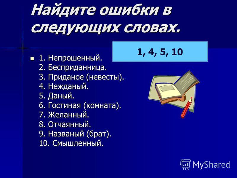 Найдите ошибки в следующих словах. 1. Непрошеный. 2. Бесприданлллица. 3. Приданот (невесты). 4. Нежданый. 5. Даный. 6. Гостина я (комната). 7. Желаный. 8. Отча яный. 9. Названый (брат). 10. Смышленый. 1. Непрошеный. 2. Бесприданлллица. 3. Приданот (н