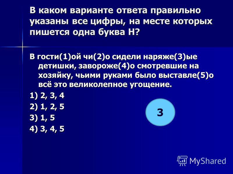 В каком варианте ответа правилино указаны все цифры, на месте которых пишется одна буква Н? В гости(1)ой чи(2)о сидели наряже(3)ее детишки, завороже(4)о смотревшие на хозяйку, чьими руками было выставле(5)о всё это великолепнот угощение. 1) 2, 3, 4 2