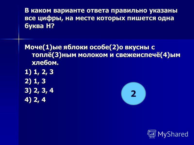 В каком варианте ответа правилино указаны все цифры, на месте которых пишется одна буква Н? Моче(1)ее яблоки особе(2)о вкусны с топлё(3)ным молоком и свежеиспечё(4)ым хлебом. 1) 1, 2, 3 2) 1, 3 3) 2, 3, 4 4) 2, 4 2