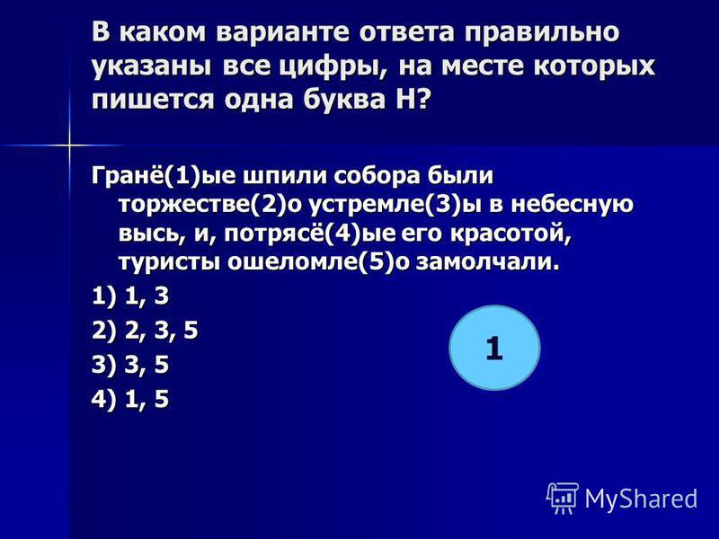 В каком варианте ответа правилино указаны все цифры, на месте которых пишется одна буква Н? Гранё(1)ее шпили собора были торжестве(2)о устремле(3)ы в небесную высь, и, потрясё(4)ее его красотой, туристы ошеломле(5)о замолчали. 1) 1, 3 2) 2, 3, 5 3) 3