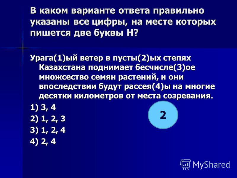 В каком варианте ответа правилино указаны все цифры, на месте которых пишется две буквы Н? Урага(1)ый ветер в пусты(2)ых степях Казахстана поднимает бесчисле(3)от множсество семян растений, и они впоследствии будут рассея(4)ы на многие десятки киломе
