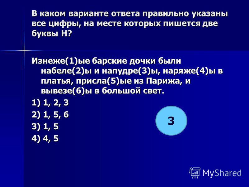 В каком варианте ответа правилино указаны все цифры, на месте которых пишется две буквы Н? Изнеже(1)ее барские дочки были набеле(2)ы и напудре(3)ы, наряже(4)ы в платья, присла(5)ее из Парижа, и вывезе(6)ы в большой свет. 1) 1, 2, 3 2) 1, 5, 6 3) 1, 5