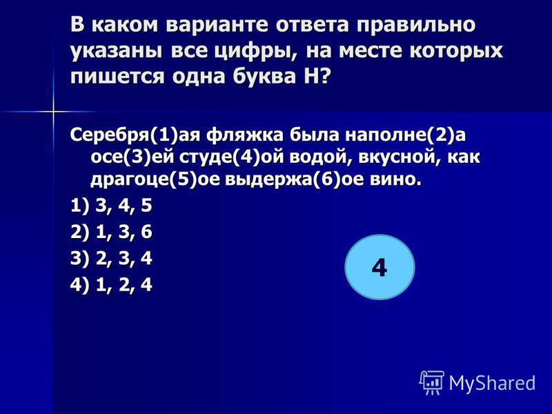 В каком варианте ответа правилино указаны все цифры, на месте которых пишется одна буква Н? Серебря(1)а я фляжка была наполне(2)а осе(3)ей студе(4)ой водой, вкусной, как драгоце(5)от выдержа(6)от вино. 1) 3, 4, 5 2) 1, 3, 6 3) 2, 3, 4 4) 1, 2, 4 4