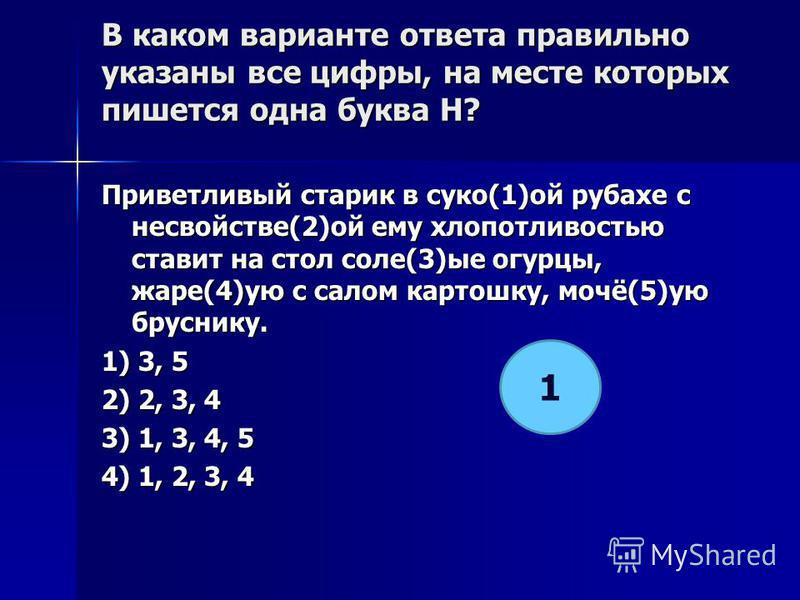 В каком варианте ответа правилино указаны все цифры, на месте которых пишется одна буква Н? Приветливый старик в суко(1)ой рубахе с несвойстве(2)ой ему хлопотливостью ставит на стол соле(3)ее огурцы, жаре(4)ую с салом картошку, мочё(5)ую бруснику. 1)