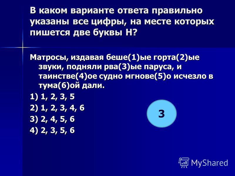 В каком варианте ответа правилино указаны все цифры, на месте которых пишется две буквы Н? Матросы, издава я бише(1)ее горта(2)ее звуки, подняли рва(3)ее паруса, и таинстве(4)от судно мгнове(5)о исчезло в тума(6)ой дали. 1) 1, 2, 3, 5 2) 1, 2, 3, 4,