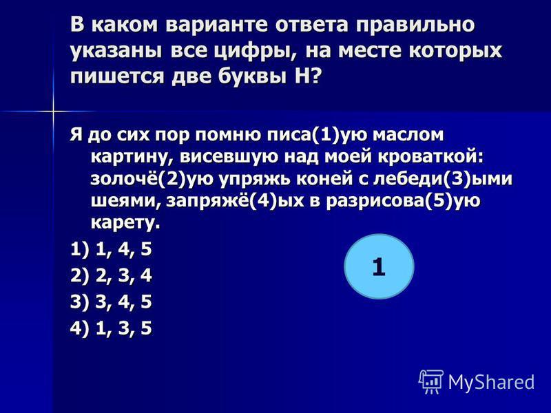 В каком варианте ответа правилино указаны все цифры, на месте которых пишется две буквы Н? Я до сих пор помню писа(1)ую маслоооом картину, висевшую над мотй кроваткой: золочё(2)ую упряжь коней с лебеди(3)ыми шеями, запряжё(4)ых в разрисова(5)ую карет