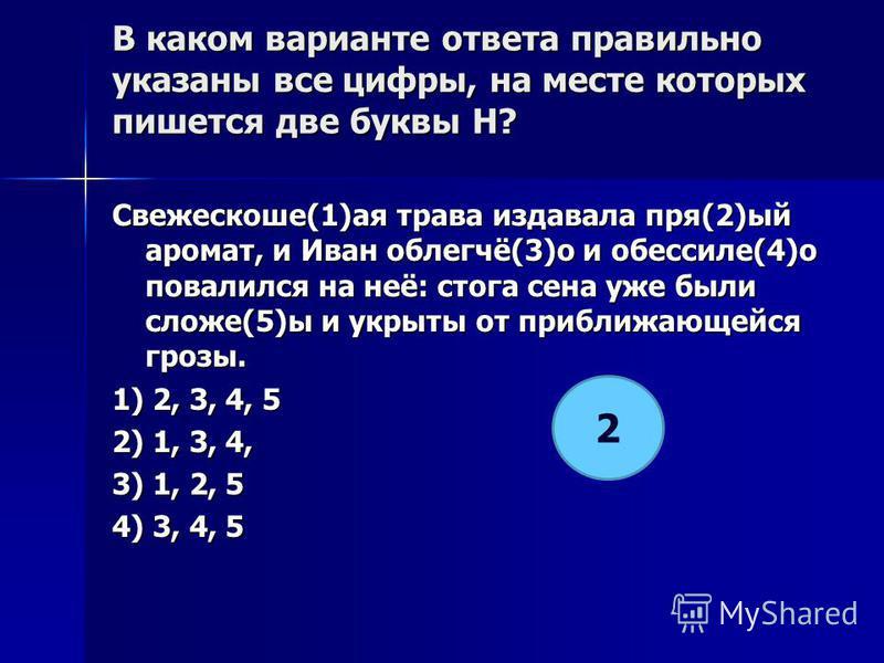 В каком варианте ответа правилино указаны все цифры, на месте которых пишется две буквы Н? Свежескоше(1)а я трава издавала пря(2)ый аромат, и Иван облегчё(3)о и обессиле(4)о повалился на неё: стога сена уже были сложе(5)ы и укрыты от приближающейся г