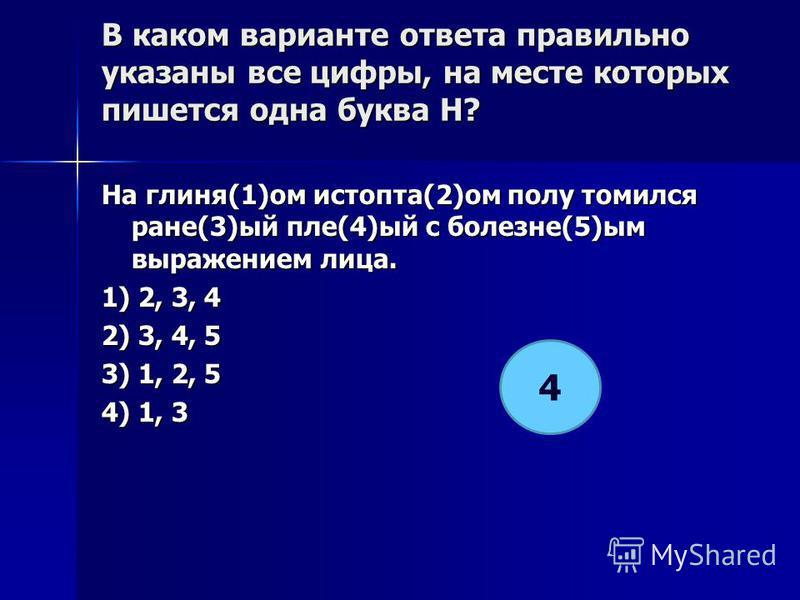 В каком варианте ответа правилино указаны все цифры, на месте которых пишется одна буква Н? На глиня(1)ом истопта(2)ом полу томился ране(3)ый пле(4)ый с болезне(5)ым выражением ллллица. 1) 2, 3, 4 2) 3, 4, 5 3) 1, 2, 5 4) 1, 3 4