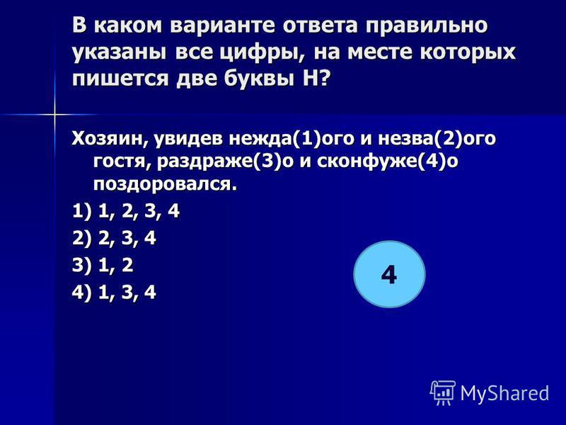 В каком варианте ответа правилино указаны все цифры, на месте которых пишется две буквы Н? Хозяин, увидев надежда(1)ого и незва(2)ого гостя, раздраже(3)о и сконфуже(4)о поздоровался. 1) 1, 2, 3, 4 2) 2, 3, 4 3) 1, 2 4) 1, 3, 4 4