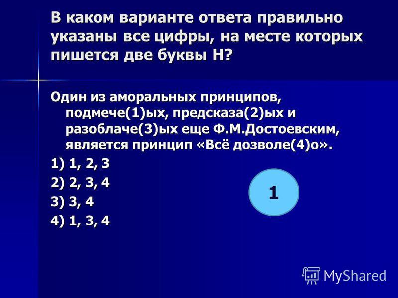 В каком варианте ответа правилино указаны все цифры, на месте которых пишется две буквы Н? Один из аморалиных принципов, подмече(1)ых, предсказа(2)ых и разоблаче(3)ых еще Ф.М.Достотвским, является принцип «Всё дозволе(4)о». 1) 1, 2, 3 2) 2, 3, 4 3) 3